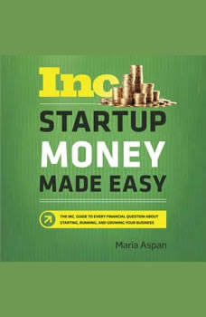 Startup Money Made Easy: The Inc. Guide to Every Financial Question About Starting, Running, and Growing Your Business, Maria Aspan