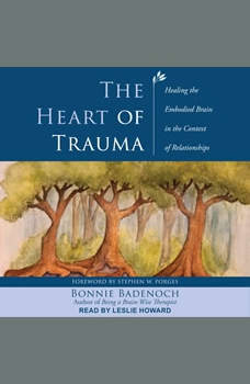 The Heart of Trauma: Healing the Embodied Brain in the Context of Relationships, Bonnie Badenoch