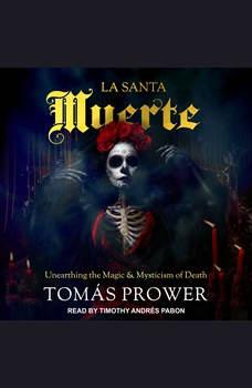 La Santa Muerte: Unearthing the Magic & Mysticism of Death, Tomas Prower