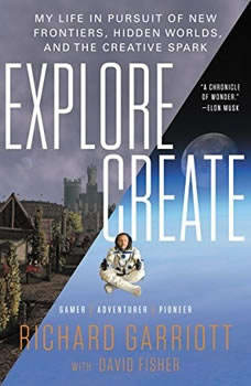 Explore/Create: My Life in Pursuit of New Frontiers, Hidden Worlds, and the Creative Spark, Richard Garriott