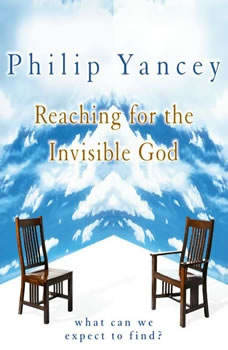 Reaching for the Invisible God: What Can We Expect to Find?, Philip Yancey