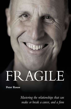 Fragile - mastering the relationships that can make or break a career, and a firm, Peter Rouse