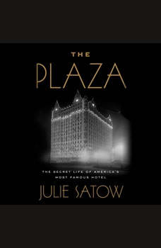 The Plaza: The Secret Life of America's Most Famous Hotel, Julie Satow