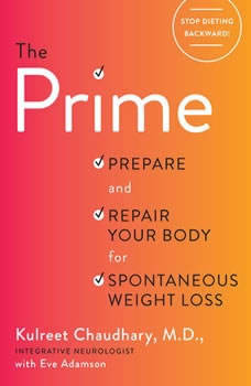 The Prime: Stop Dieting Backward to Gain a Sharper Brain, Smarter Gut, and Spontaneous Weight Loss Stop Dieting Backward to Gain a Sharper Brain, Smarter Gut, and Spontaneous Weight Loss, Kulreet Chaudhary