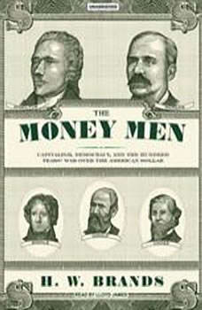 The Money Men: Capitalism, Democracy, and the Hundred Years' War over the American Dollar, H. W. Brands
