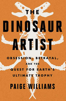 The Dinosaur Artist: Obsession, Betrayal, and the Quest for Earth's Ultimate Trophy Obsession, Betrayal, and the Quest for Earth's Ultimate Trophy, Paige Williams