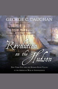 Revolution on the Hudson: New York City and the Hudson River Valley in the American War of Independence, George C. Daughan