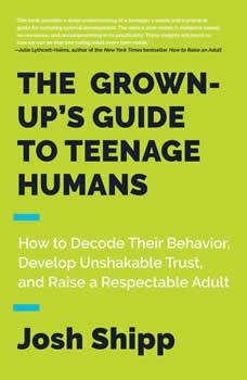 The Grown-Up's Guide to Teenage Humans: How to Decode Their Behavior, Develop Unshakable Trust, and Raise a Respectable Adult, Josh Shipp
