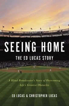 Seeing Home: The Ed Lucas Story: A Blind Broadcaster's Story of Overcoming Life's Greatest Obstacles A Blind Broadcaster's Story of Overcoming Life's Greatest Obstacles, Ed Lucas