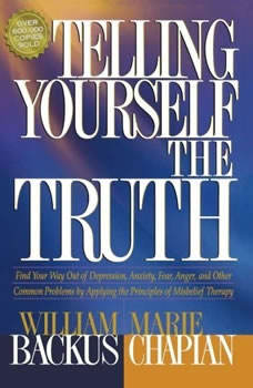 Telling Yourself the Truth: Find Your Way Out of Depression, Anxiety, Fear, Anger, and Other Common Problems by Applying the Principles of Misbelief Therapy Find Your Way Out of Depression, Anxiety, Fear, Anger, and Other Common Problems by Applying the Principles of Misbelief Therapy, William Backus
