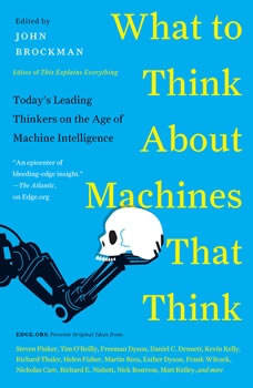What to Think About Machines That Think: Today's Leading Thinkers on the Age of Machine Intelligence Today's Leading Thinkers on the Age of Machine Intelligence, John Brockman