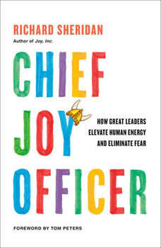 Chief Joy Officer: How Great Leaders Elevate Human Energy and Eliminate Fear, Richard Sheridan