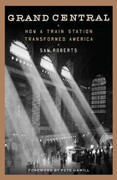 Grand Central: How a Train Station Transformed America, Sam Roberts