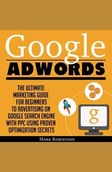 Google Adwords: The Ultimate Marketing Guide For Beginners To Advertising On Google Search Engine With Ppc Using Proven Optimization Secrets, Mark Robertson