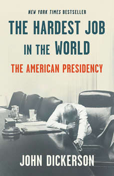 The Hardest Job in the World: The American Presidency, John Dickerson