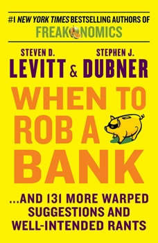 When to Rob a Bank: ...And 131 More Warped Suggestions and Well-Intended Rants ...And 131 More Warped Suggestions and Well-Intended Rants, Steven D. Levitt