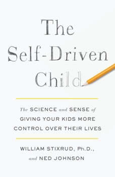 The Self-Driven Child: The Science and Sense of Giving Your Kids More Control Over Their Lives, William Stixrud, PhD