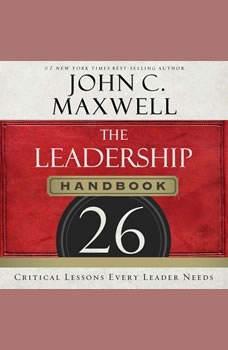 The Leadership Handbook: 26 Critical Lessons Every Leader Needs 26 Critical Lessons Every Leader Needs, John C. Maxwell