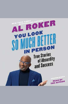 You Look So Much Better in Person: True Stories of Absurdity and Success, Al Roker
