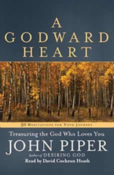 A Godward Heart: Treasuring the God Who Loves You Treasuring the God Who Loves You, John Piper