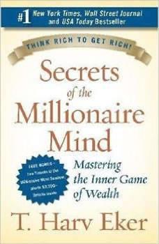 Secrets of the Millionaire Mind: Mastering the Inner Game of Wealth Mastering the Inner Game of Wealth, T. Harv Eker