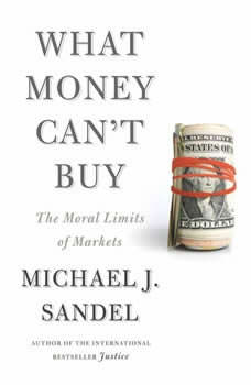 What Money Can't Buy: The Moral Limits of Markets, Michael J. Sandel