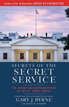 Secrets of the Secret Service: The History and Uncertain Future of the U.S. Secret Service, Gary J. Byrne