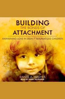 Building the Bonds of Attachment: Awakening Love in Deeply Traumatized Children Awakening Love in Deeply Traumatized Children, Daniel A. Hughes