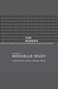 The Burden: African Americans and the Enduring Impact of Slavery, Rochelle Riley