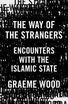 The Way of the Strangers: Encounters with the Islamic State, Graeme Wood