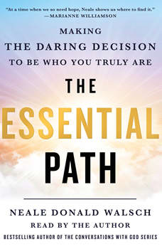 The Essential Path: Making the Daring Decision to Be Who You Truly Are, Neale Donald Walsch