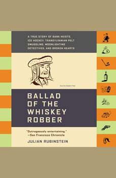 Ballad of the Whiskey Robber: A True Story of Bank Heists, Ice Hockey, Transylvanian Pelt Smuggling, Moonlighting Detectives, and Broken Hearts, Julian Rubinstein