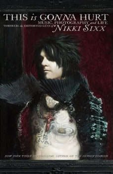 This Is Gonna Hurt: Music, Photography, and Life Through the Distorted Lens of Nikki Sixx, Nikki Sixx