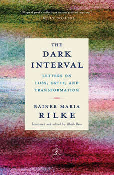 The Dark Interval: Letters on Loss, Grief, and Transformation Letters on Loss, Grief, and Transformation, Rainer Maria Rilke
