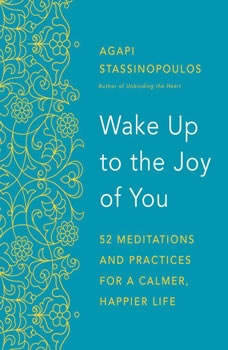 Wake Up to the Joy of You: 52 Meditations and Practices for a Calmer, Happier Life, Agapi Stassinopoulos