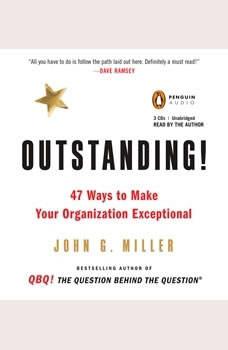 Outstanding!: 47 Ways to Make Your Organization Exceptional 47 Ways to Make Your Organization Exceptional, John G. Miller