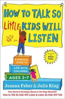 How to Talk So Little Kids Will Listen: A Survival Guide to Life with Children Ages 2-7 A Survival Guide to Life with Children Ages 2-7, Joanna Faber