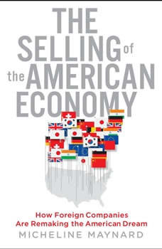 The Selling of the American Economy: How Foreign Companies Are Remaking the American Dream, Micheline Maynard