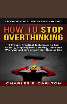 How to Stop Overthinking: 8 Proven, Practical Techniques to End Anxiety, Stop Negative Thinking, Overcome Worrying, and Live a Healthier, Happier Life. , Charles P. Carlton