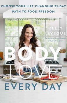 Body Love Every Day: Choose Your Life-Changing 21-Day Path to Food Freedom!, Kelly LeVeque