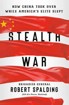 Stealth War: How China Took Over While America's Elite Slept, Robert Spalding