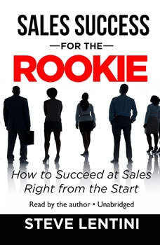 Sales Success for the Rookie: How to Succeed at Sales Right from the Start How to Succeed at Sales Right from the Start, Steve Lentini