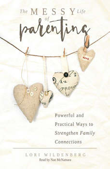 The Messy Life of Parenting: Powerful and Practical Ways to Strengthen Family Connections, Lori Wildenberg