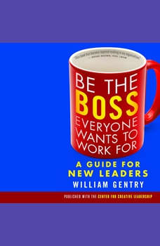 Be the Boss Everyone Wants to Work For: A Guide for New Leaders, William Gentry