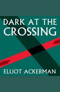 Dark at the Crossing, Elliot Ackerman