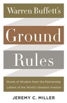 Warren Buffett's Ground Rules: Words of Wisdom from the Partnership Letters of the World's Greatest Investor, Jeremy C. Miller