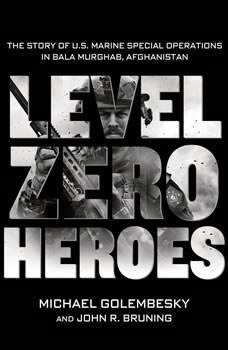 Level Zero Heroes: The Story of U.S. Marine Special Operations in Bala Murghab, Afghanistan, Michael Golembesky