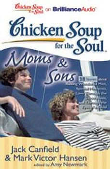Chicken Soup for the Soul: Moms & Sons - 38 Stories about Raising Wonderful Men, Special Moments, Love Through the Generations, and Through the Eyes of a Child, Jack Canfield