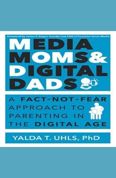 Media Moms & Digital Dads: A Fact-Not-Fear Approach to Parenting in the Digital Age, Yalda T. Uhls