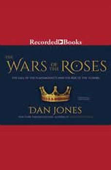 The Wars of the Roses: The Fall of the Plantagenets and the RIse of the Tudors, Dan Jones
